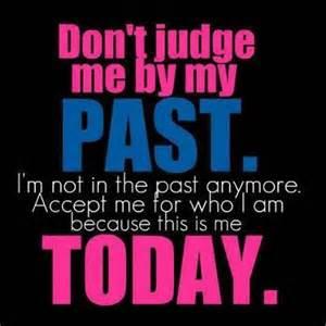 Don t judge me by my past i m not in the past anymore accept me