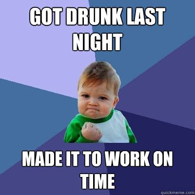 Drunk At Work Meme - got drunk last night made it to work on time success kid