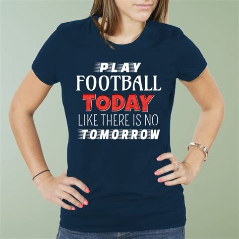 T Shirt There Is No Tomorrow play football today like there is no tomorrow t