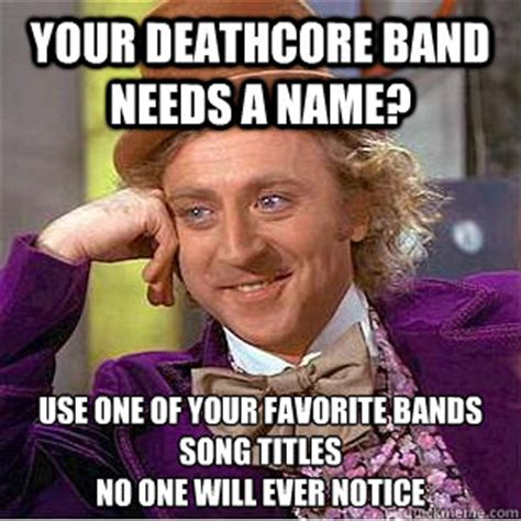 Song Name Meme - your deathcore band needs a name use one of your favorite