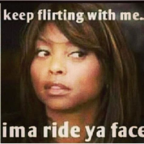 keep flirting with me ima ride ya face
