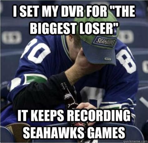 Anti Seahawks Memes - i set my dvr for quot the biggest loser quot it keeps recording