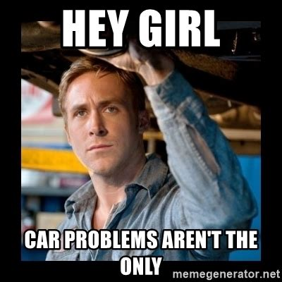 Car Problems Meme - hey girl car problems aren t the only confused ryan