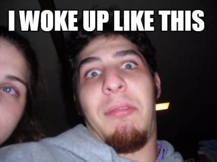 I Woke Up Like This Meme - meme creator i woke up like this meme generator at