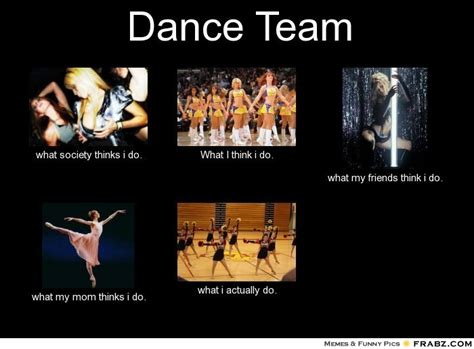 What Society Thinks I Do Meme Generator - dance team what people think i do what i really do