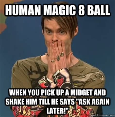 Meme Midget - human magic 8 ball when you pick up a midget and shake him