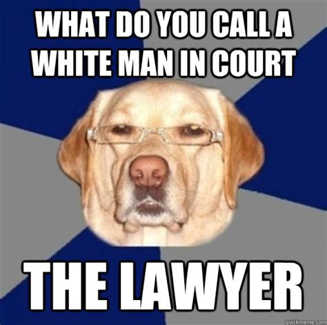 Racist Dog Meme - what do you call a white man in court the lawyer racist dog