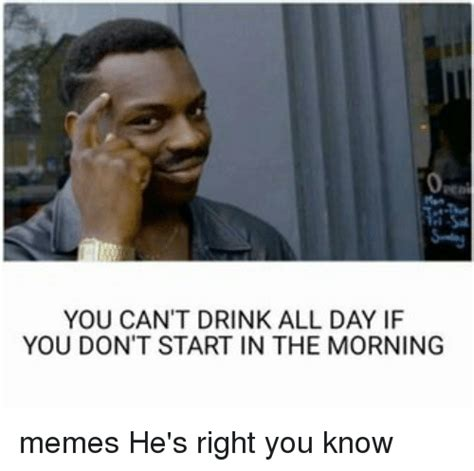 You Don T Know Me Meme - you can t drink all day if you don t start in the morning