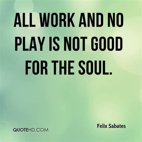 All Work No Play by Felix Sabates Quotes Quotehd