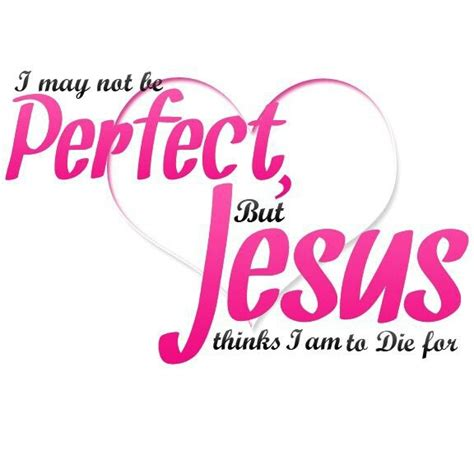 may just be perfect to i may not be but jesus thinks i am to die for