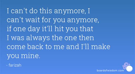 i cant do this i can t do this anymore i can t wait for you anymore if one day it ll hit you that i was