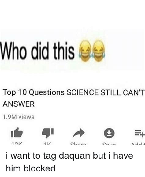 who did thise top 10 questions science still can t answer 19m views 12k i want to tag daquan but