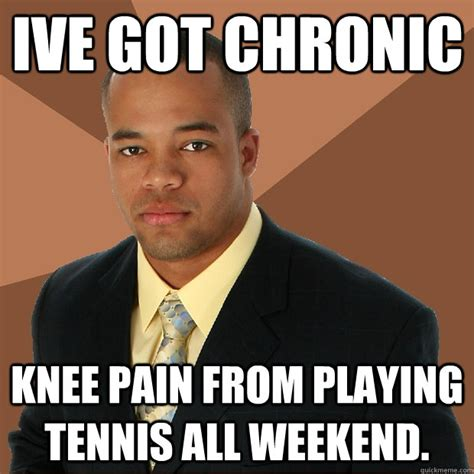 Chronic Pain Meme - ive got chronic knee pain from playing tennis all weekend