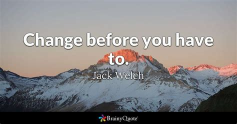 welch quotes change before you to welch brainyquote