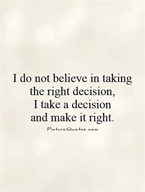 decision quotes i do not believe in taking the right decision i take a