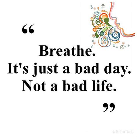 Not Just A by Breathe It S Just A Bad Day Not A Bad Quote