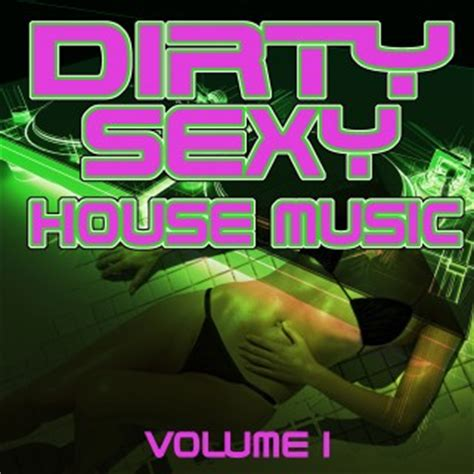 what is dirty house music dirty sexy house music volume 1 announced big in ibiza