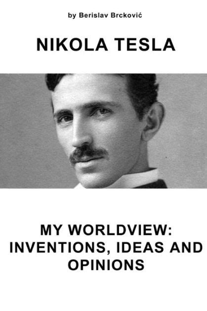 nikola tesla biography reviews nikola tesla my worldview inventions ideas and opinions