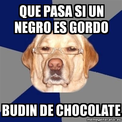 Memes De Chocolate - meme perro racista que pasa si un negro es gordo budin
