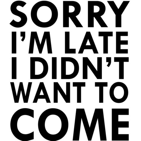 Sorry I M Late sorry i m late i didn t want to come t shirt