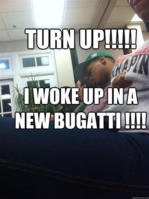 turn up i woke up in a new bugatti turn up i woke up in a new bugatti misc