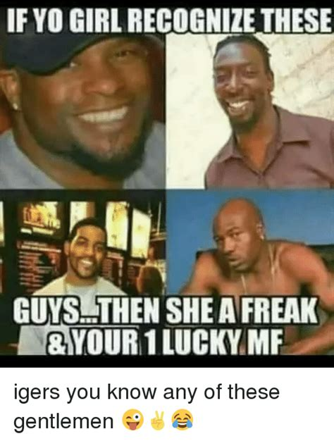Freak Memes - if yo girl recognize these guys then she a freak your 1 lucky mf igers you know any of these