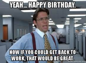 Office Space Birthday Meme - yeah happy birthday now if you could get back to work