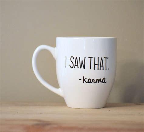 funny mug i saw that mug karma mug funny karma inspirational mug
