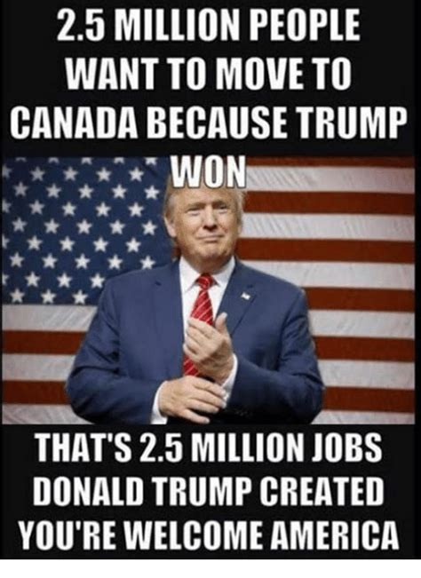 Trump Won Memes - 25 million people want to move to canada because trump won that s 25 million jobs donald trump