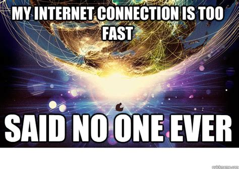 Internet Connection Meme - my internet connection is too fast said no one ever said