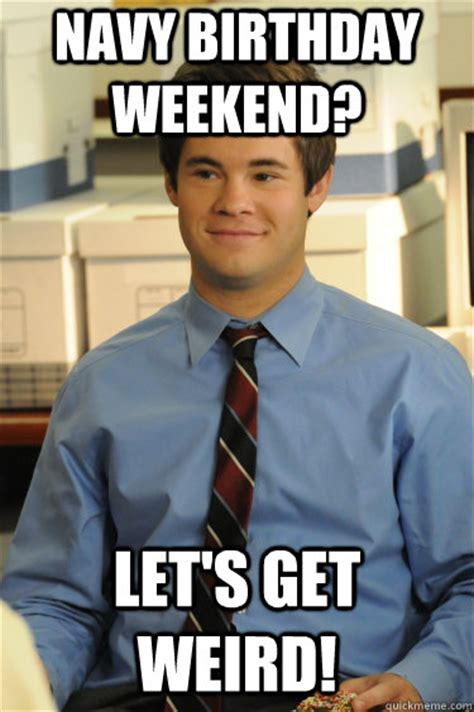 Birthday Weekend Meme - navy birthday weekend let s get weird adam workaholics