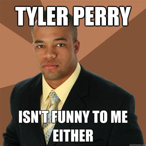 Tyler Meme - tyler perry isn t funny to me either successful black