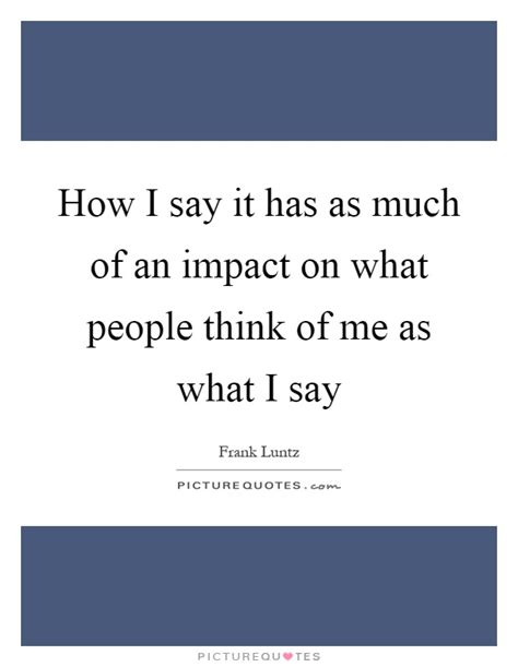 I Say It by How I Say It Has As Much Of An Impact On What Think