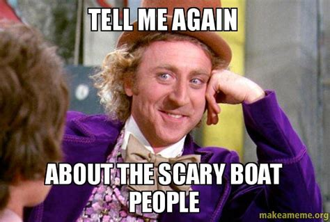 Boat People Meme - tell me again about the scary boat people condescending
