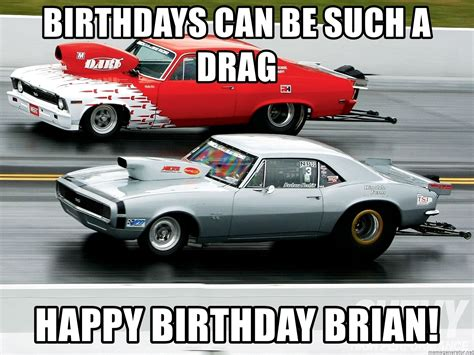 Drag Racing Meme - birthdays can be such a drag happy birthday brian drag