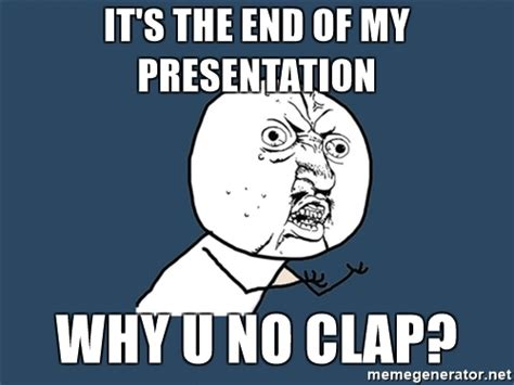 This Is The End Meme - it s the end of my presentation why u no clap y u no