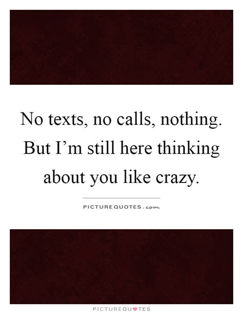no texts no calls nothing but im still here thinking about you like crazy quotes like crazy sayings like crazy