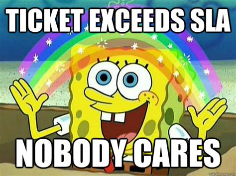 Nobody Cares Spongebob Meme - ticket exceeds sla nobody cares spongebob hates logic