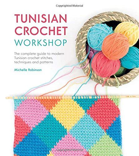 tunisian crochet complete and easy guide to awesome tunisian crochet patterns and projects tunisian crochet book crochet stitches books tunisian crochet workshop the complete guide to modern