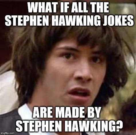 Stephen Hawking Meme - conspiracy keanu meme imgflip