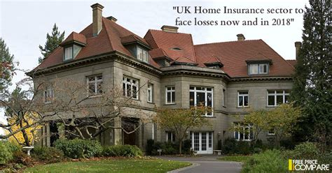 uk house insurance uk home insurance sector to face losses now and in 2018 freepricecompare