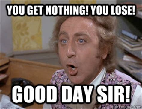 You Get Nothing Meme - you get nothing you lose good day sir you lose wonka