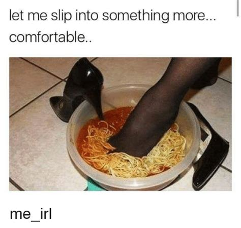 more comfortable 25 best memes about slip into something more comfortable
