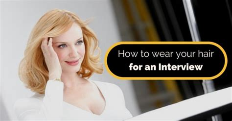 hairstyles appropriate for an interview how to wear your hair for an interview 11 best tips
