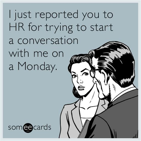 Who Reported Me On by I Just Reported You To Hr For Trying To Start A Conversation With Me On A Monday Workplace Ecard