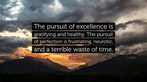 The Pursuit Of Excellence Essay by Ed Bliss Quote The Pursuit Of Excellence Is Gratifying And Healthy The Pursuit Of Perfection