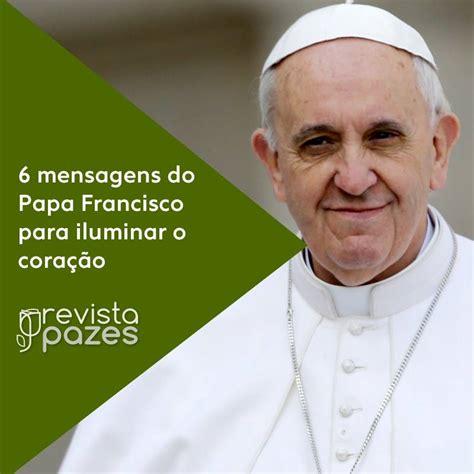 mensagem ao papa francisco mensagem ao papa francisco as 6 frases sabias de papa