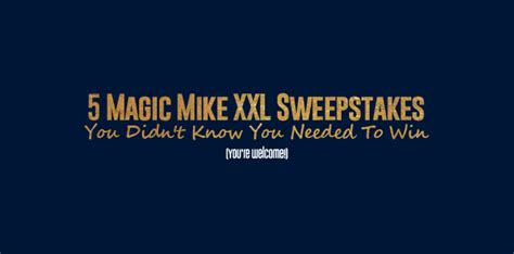 Mike And Mike Sweepstakes - 5 magic mike xxl sweepstakes you didn t know you needed to win