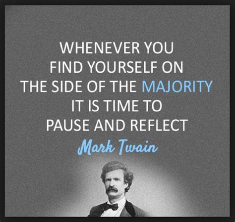 whenever you find yourself on the side of the majority it is time to pause and reflect mark mark twain whenever you find yourself on the side of the