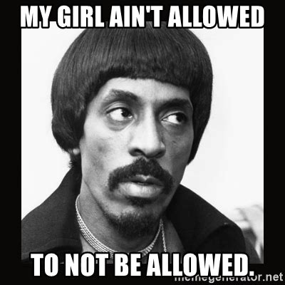 My Girl Not Allowed To Meme - my girl ain t allowed to not be allowed sir ike turner